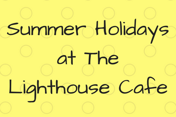 Summer Holidays at The Lighthouse Cafe